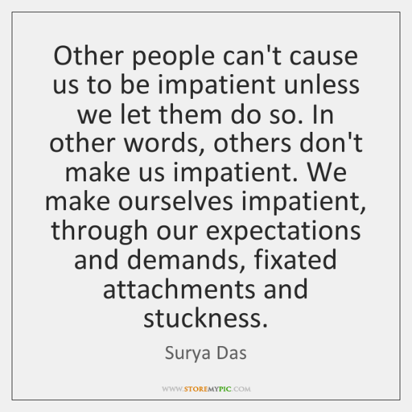 Other people can't cause us to be impatient unless we let them ...