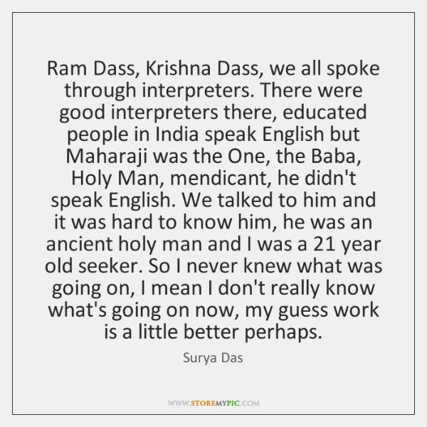 Ram Dass, Krishna Dass, we all spoke through interpreters. There were good ...
