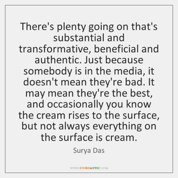 There's plenty going on that's substantial and transformative, beneficial and authentic. Just ...