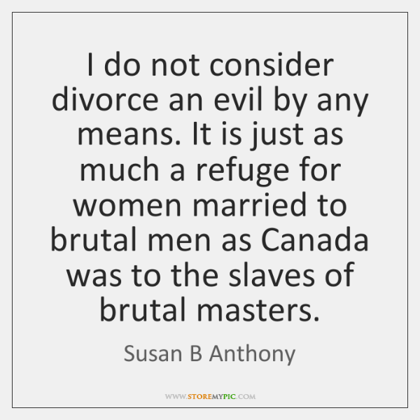 I do not consider divorce an evil by any means. It is ...