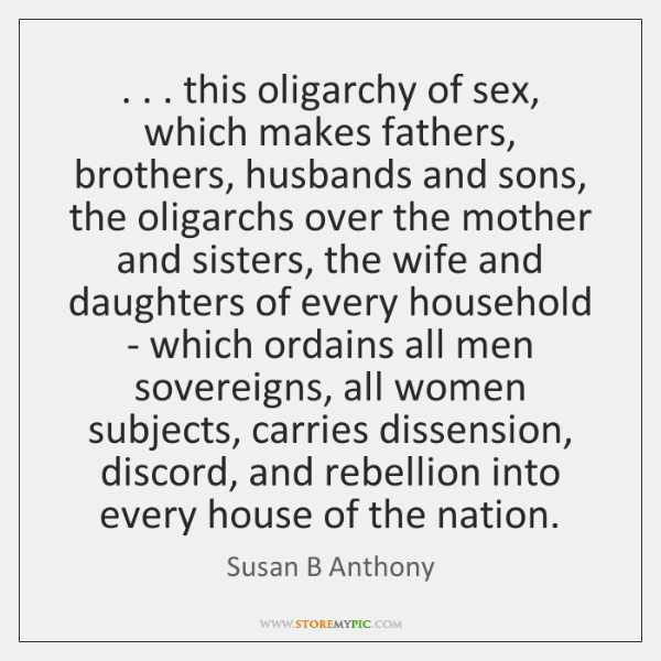 . . . this oligarchy of sex, which makes fathers, brothers, husbands and sons, the ...