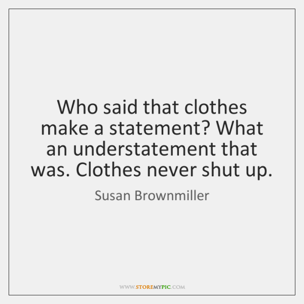 Who said that clothes make a statement? What an understatement that was. ...