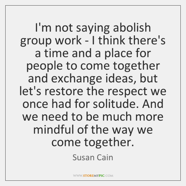 I'm not saying abolish group work - I think there's a time ...