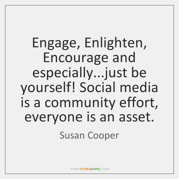 Engage, Enlighten, Encourage and especially...just be yourself! Social media is a ...