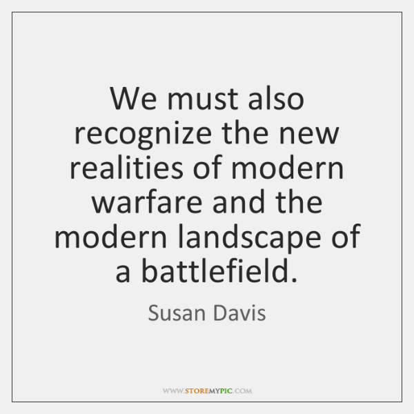 We must also recognize the new realities of modern warfare and the ...
