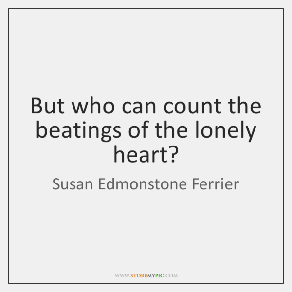 But who can count the beatings of the lonely heart?