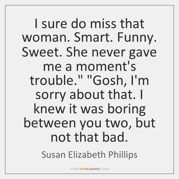 I sure do miss that woman. Smart. Funny. Sweet. She never gave ...