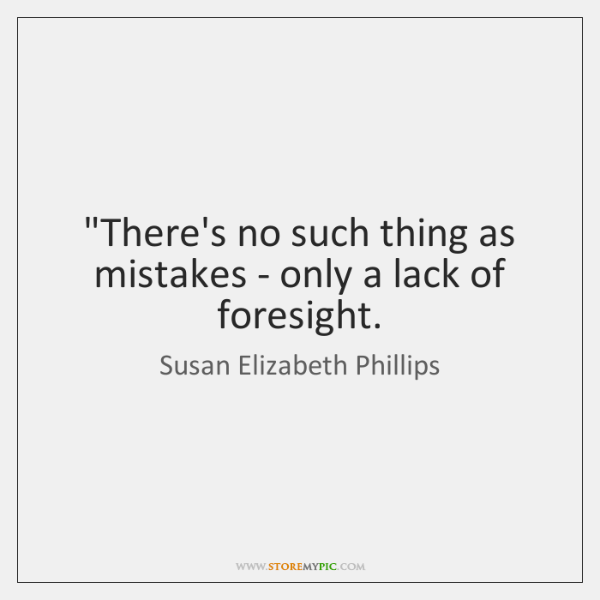 """""""There's no such thing as mistakes - only a lack of foresight."""