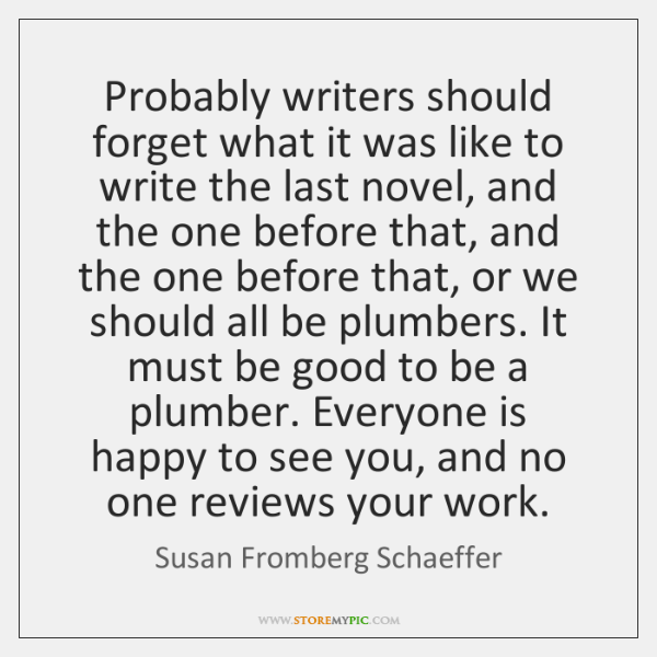 Probably writers should forget what it was like to write the last ...