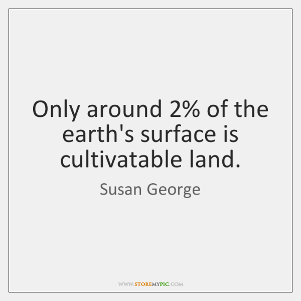 Only around 2% of the earth's surface is cultivatable land.