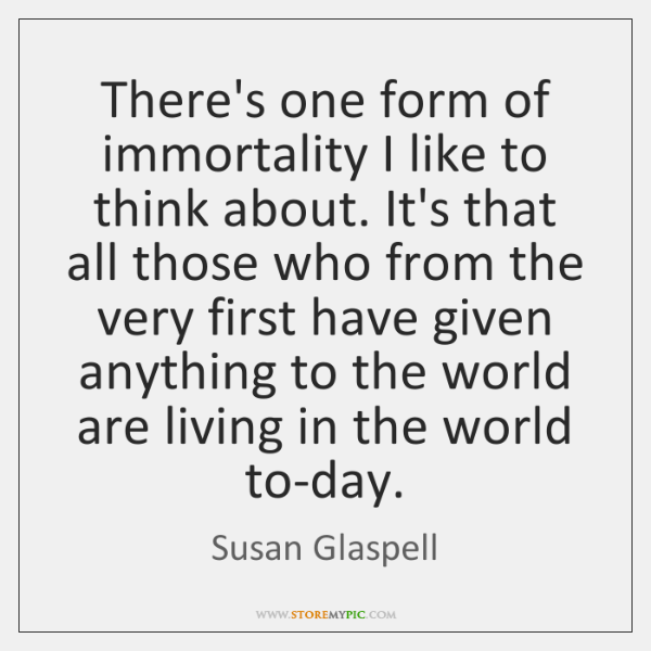 There's one form of immortality I like to think about. It's that ...