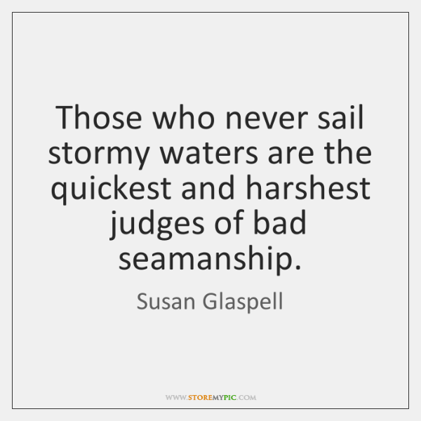 Those who never sail stormy waters are the quickest and harshest judges ...
