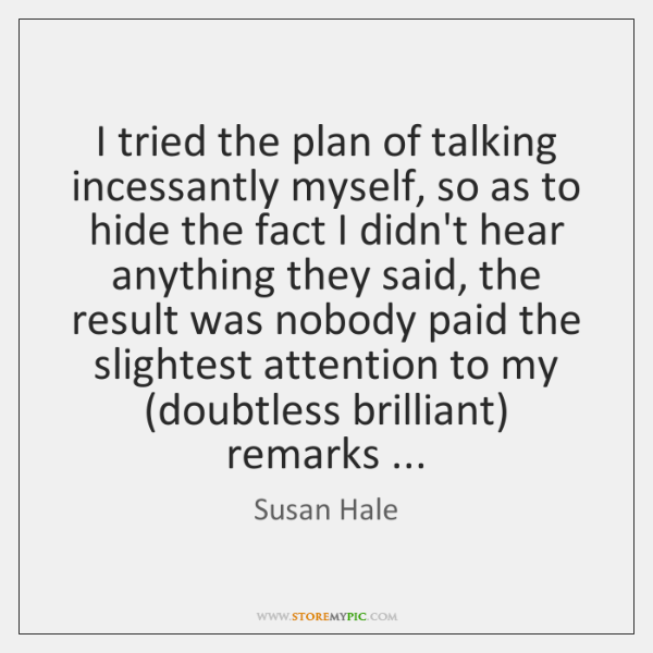 I tried the plan of talking incessantly myself, so as to hide ...