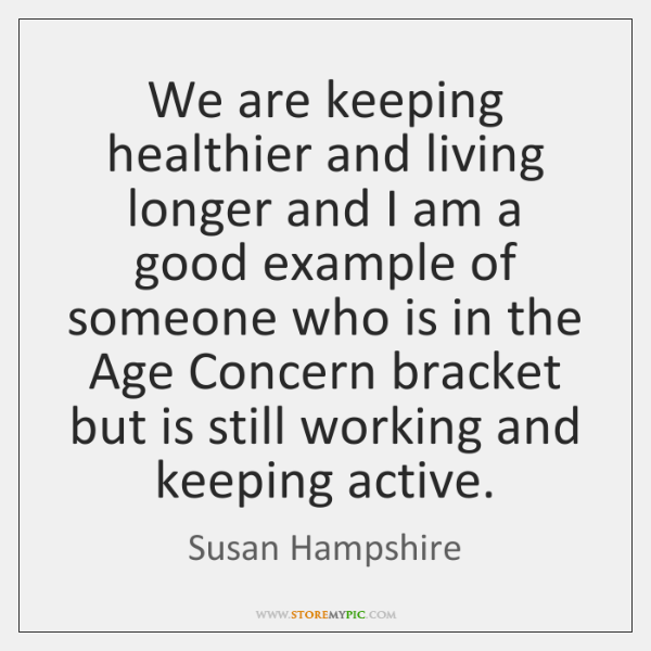 We are keeping healthier and living longer and I am a good ...