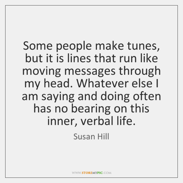 Some people make tunes, but it is lines that run like moving ...