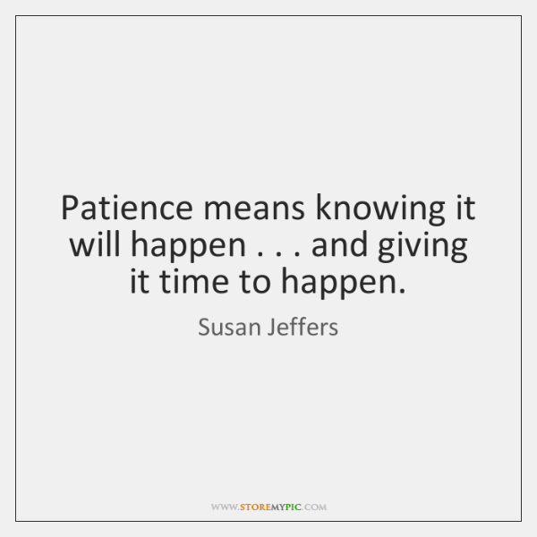 Patience means knowing it will happen . . . and giving it time to happen.