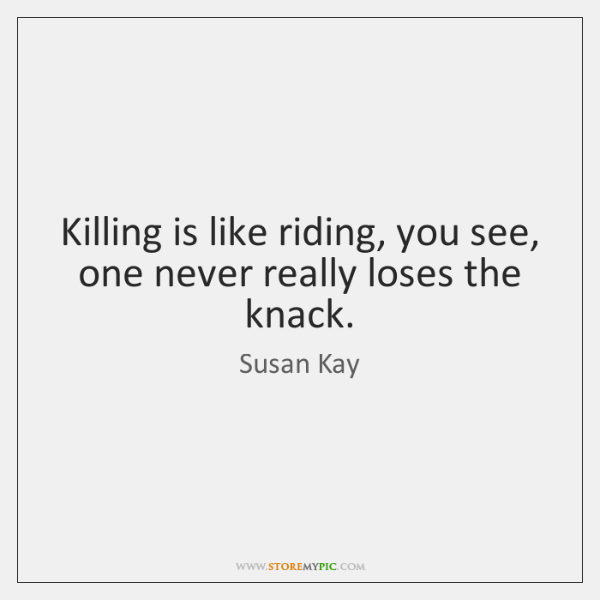 Killing is like riding, you see, one never really loses the knack.