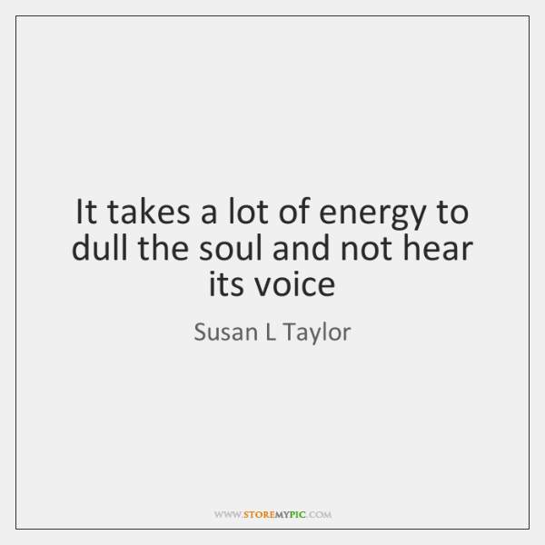 It takes a lot of energy to dull the soul and not ...