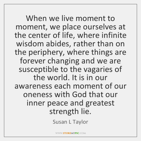 When we live moment to moment, we place ourselves at the center ...