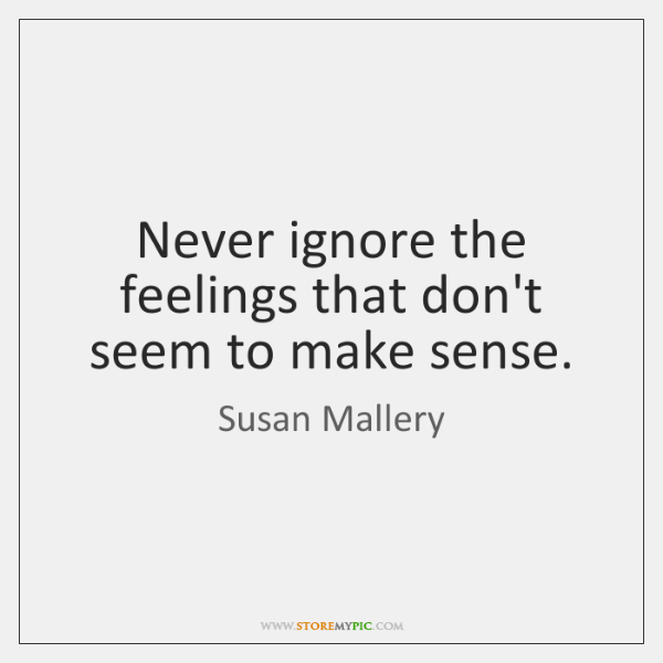 Never ignore the feelings that don't seem to make sense.