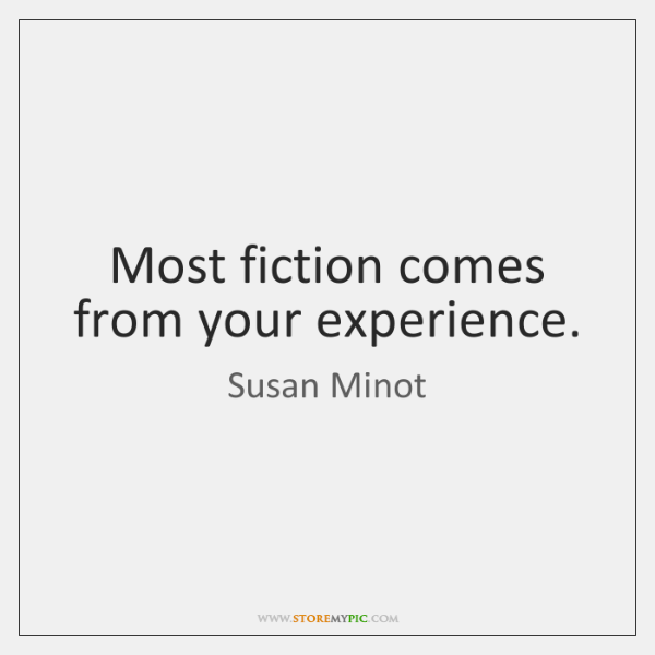 Most fiction comes from your experience.