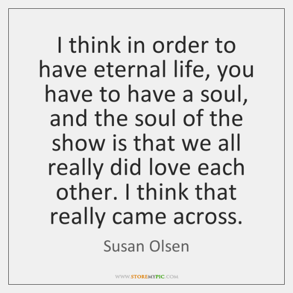 I think in order to have eternal life, you have to have ...