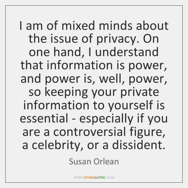 I am of mixed minds about the issue of privacy. On one ...