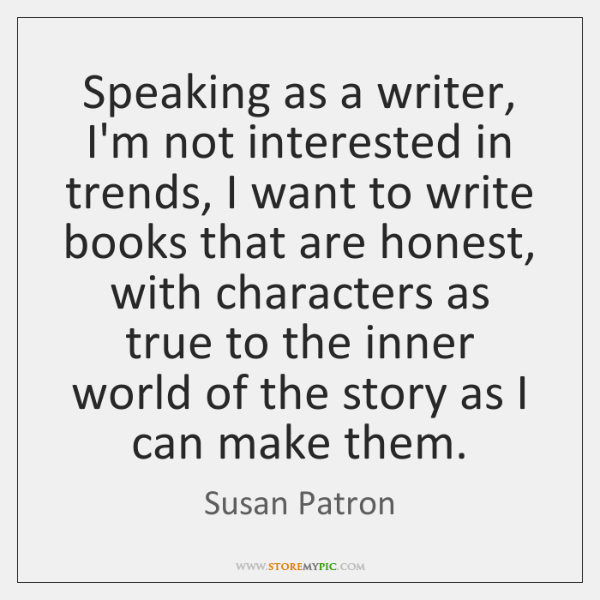 Speaking as a writer, I'm not interested in trends, I want to ...