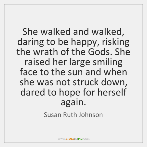 She walked and walked, daring to be happy, risking the wrath of ...