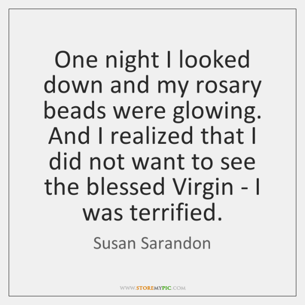 One night I looked down and my rosary beads were glowing. And ...