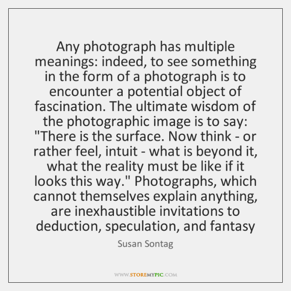 Any photograph has multiple meanings: indeed, to see something in the form ...