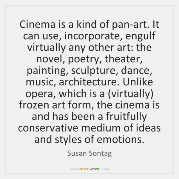 Cinema is a kind of pan-art. It can use, incorporate, engulf virtually ...