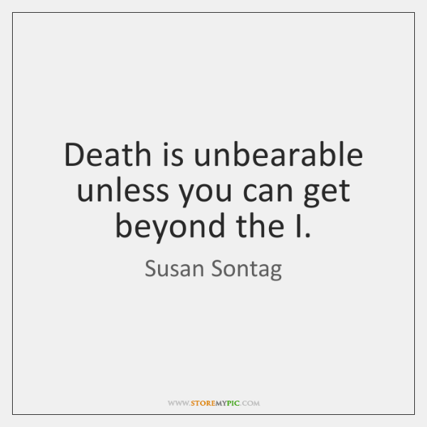 Death is unbearable unless you can get beyond the I.