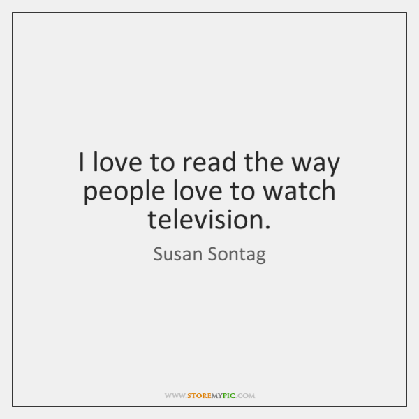 I love to read the way people love to watch television.