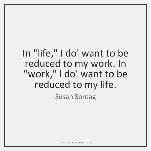 """In """"life,"""" I do' want to be reduced to my work. In """"..."""