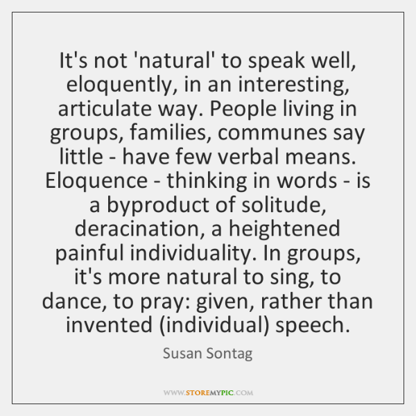 It's not 'natural' to speak well, eloquently, in an interesting, articulate way. ...