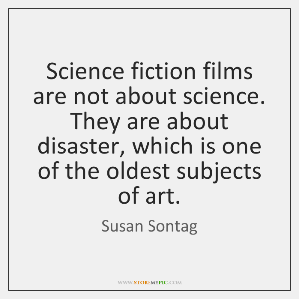 Science fiction films are not about science. They are about disaster, which ...