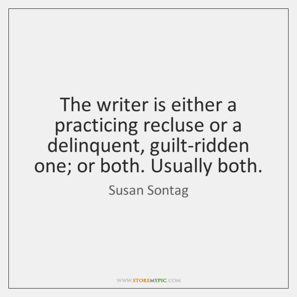 The writer is either a practicing recluse or a delinquent, guilt-ridden one; ...