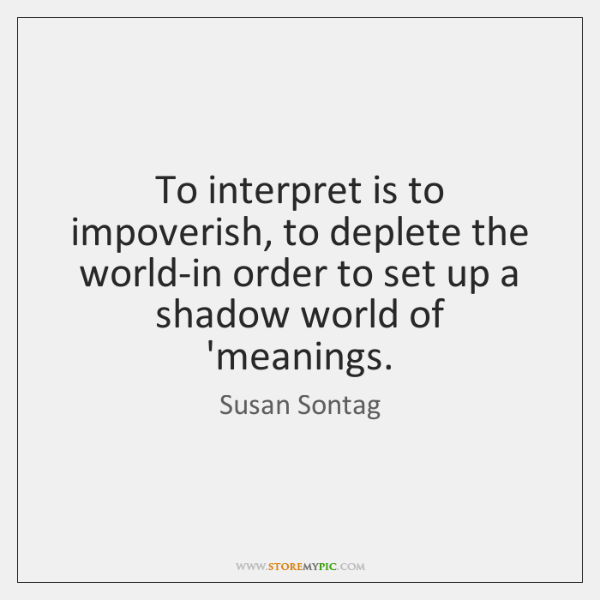 To interpret is to impoverish, to deplete the world-in order to set ...