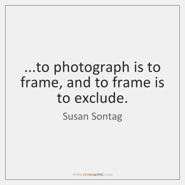 ...to photograph is to frame, and to frame is to exclude.