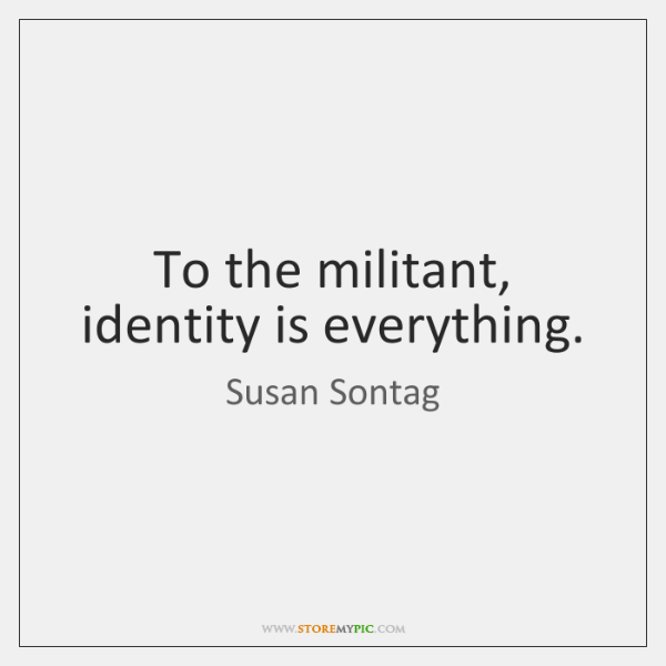 To the militant, identity is everything.