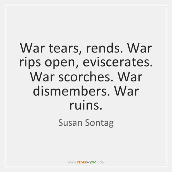 War tears, rends. War rips open, eviscerates. War scorches. War dismembers. War ...
