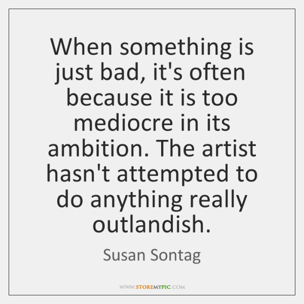 When something is just bad, it's often because it is too mediocre ...