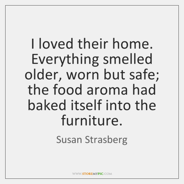 I loved their home. Everything smelled older, worn but safe; the food ...
