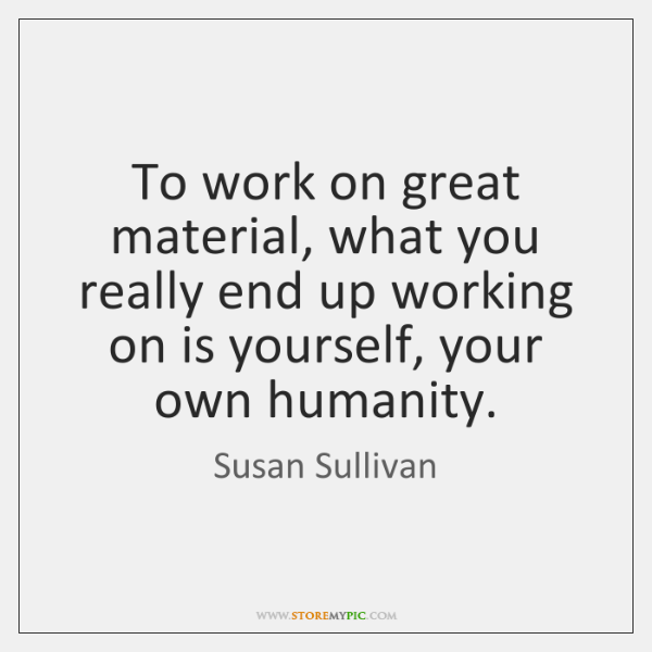 To work on great material, what you really end up working on ...
