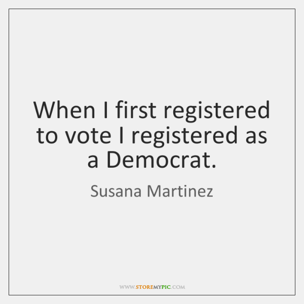 When I first registered to vote I registered as a Democrat.