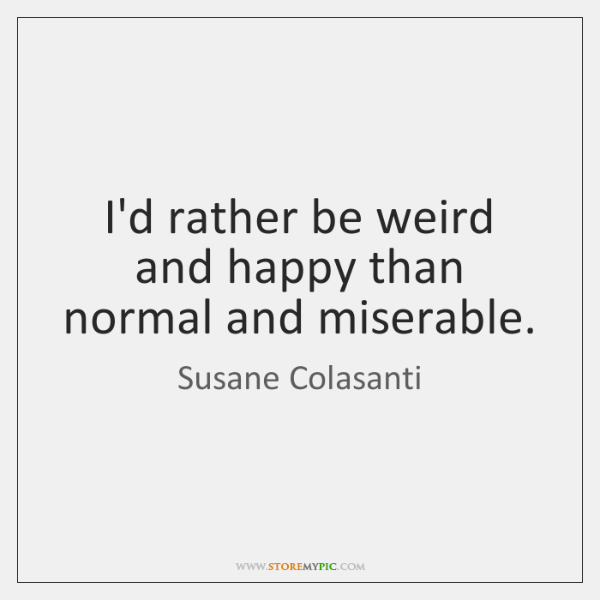 I'd rather be weird and happy than normal and miserable.