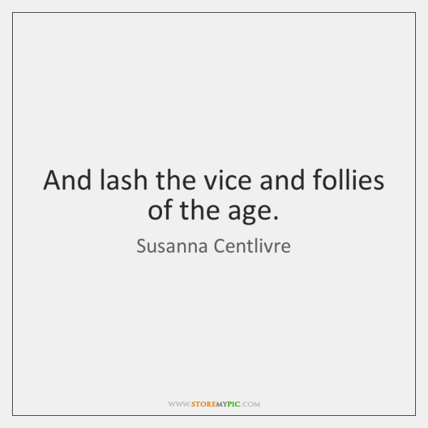 And lash the vice and follies of the age.