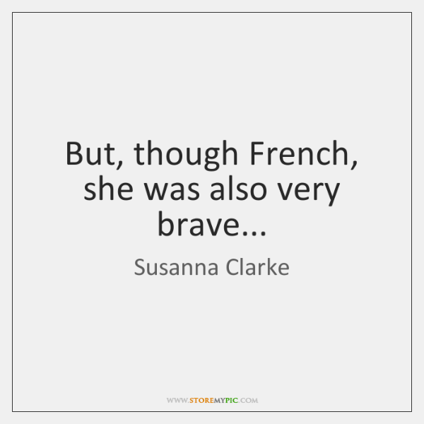 But, though French, she was also very brave...