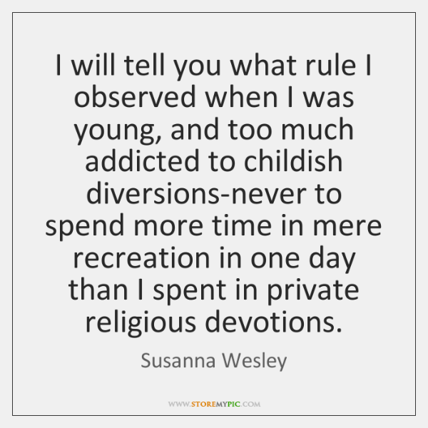 I will tell you what rule I observed when I was young, ...